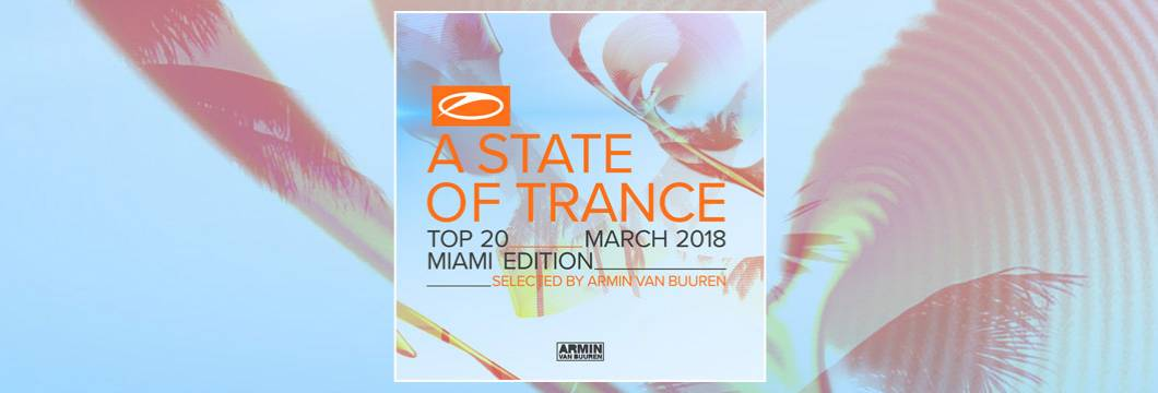 Out now! A State Of Trance Top 20 – March 2018 (Selected by Armin van Buuren) Miami Edition