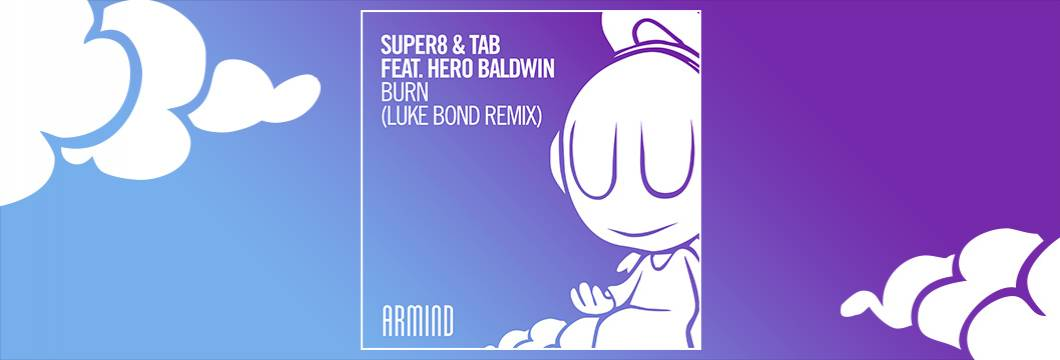 OUT NOW on ARMIND: Super8 & Tab feat. Hero Baldwin – Burn (Luke Bond Remix)