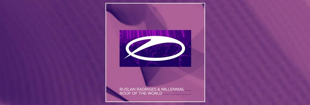 OUT NOW on ASOT: Ruslan Radridges & Millennial – Roof of the world