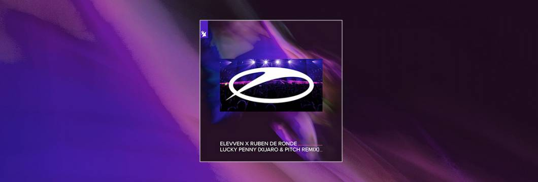 Out Now On A STATE OF TRANCE: Elevven x Ruben de Ronde – Lucky Penny (XiJaro & Pitch Remix)