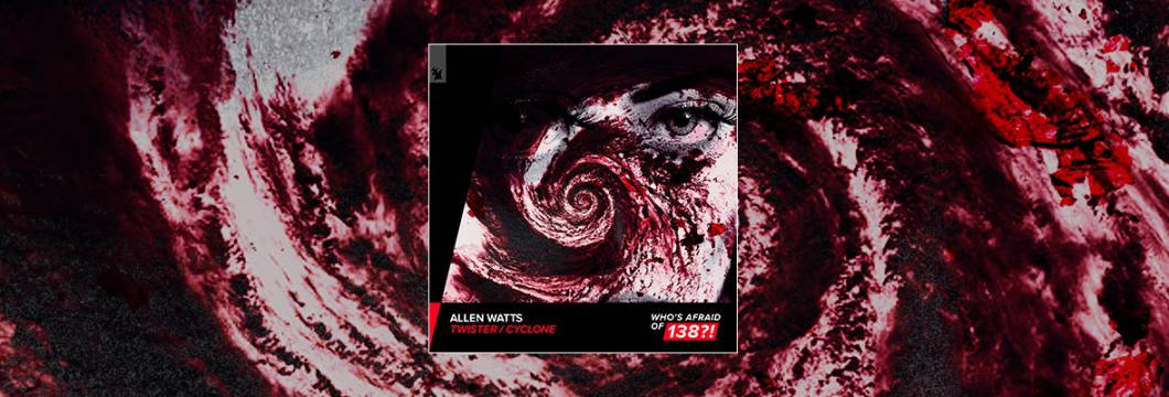 Out Now On WHO'S AFRAID OF 138?!: Allen Watts – Twister / Cyclone