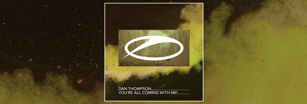 OUT NOW on ASOT: Dan Thompson – You're All Coming With Me!