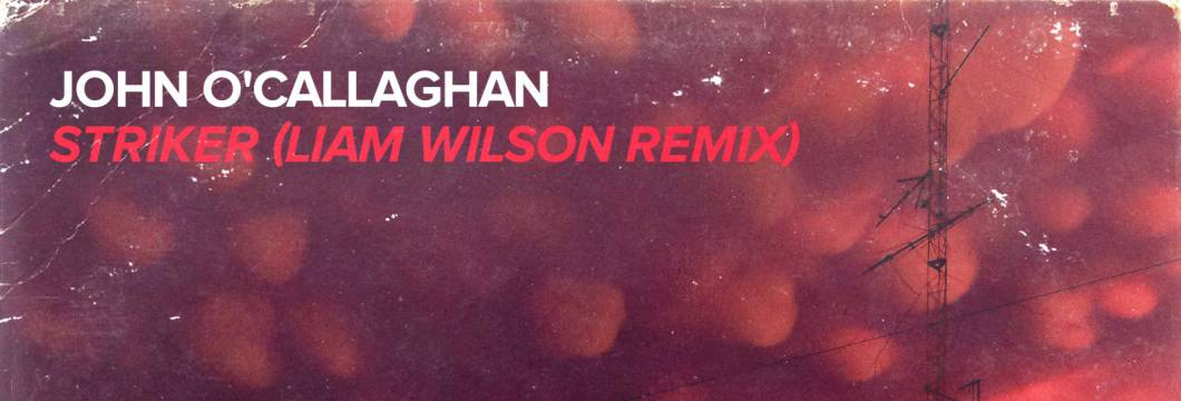 Out Now On WHO'S AFRAID OF 138?!: John O'Callaghan – Striker (Liam Wilson Remix)