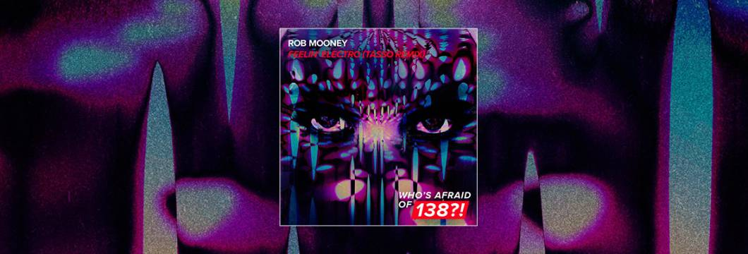 Out Now On WHO'S AFRAID OF 138?!: Rob Mooney – Feelin' Electro (Tasso Remix)