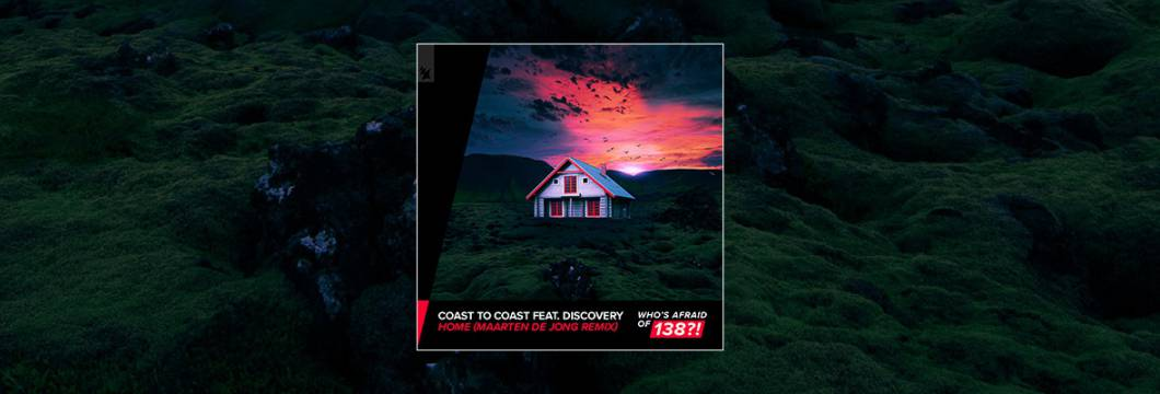 Out Now On WHO'S AFRAID OF 138?!: Coast 2 Coast feat. Discovery – Home (Maarten de Jong Remix)