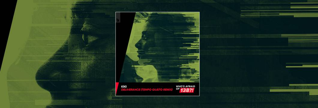 Out Now On WHO'S AFRAID OF 138?!: K90 – Deliverance (Tempo Giusto Remix)