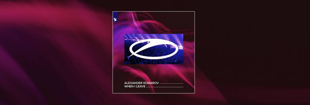 Out Now On A STATE OF TRANCE: Alexander Komarov – When I Leave