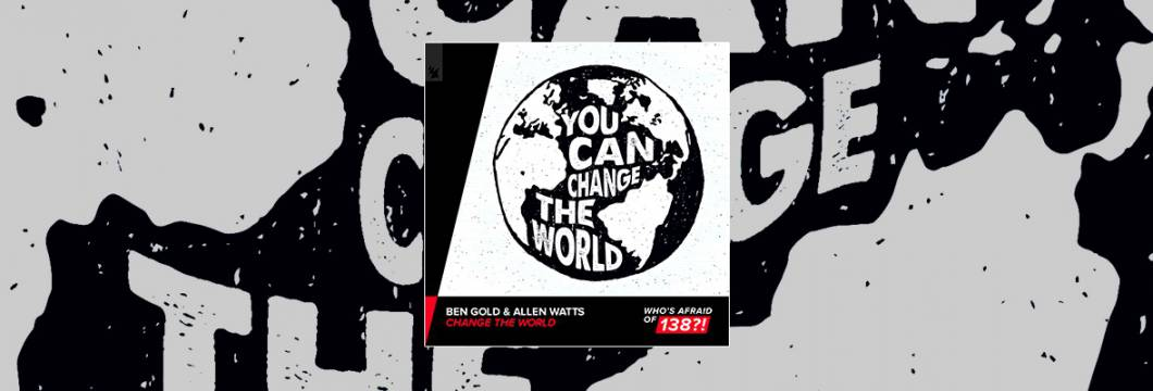 Out Now On WHO'S AFRAID OF 138?!: Ben Gold & Allen Watts – Change The World