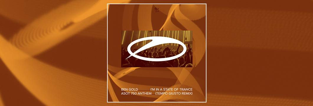 OUT NOW on ASOT: Ben Gold – I'm In A State Of Trance (ASOT750 Anthem) [Tempo Giusto Remix]