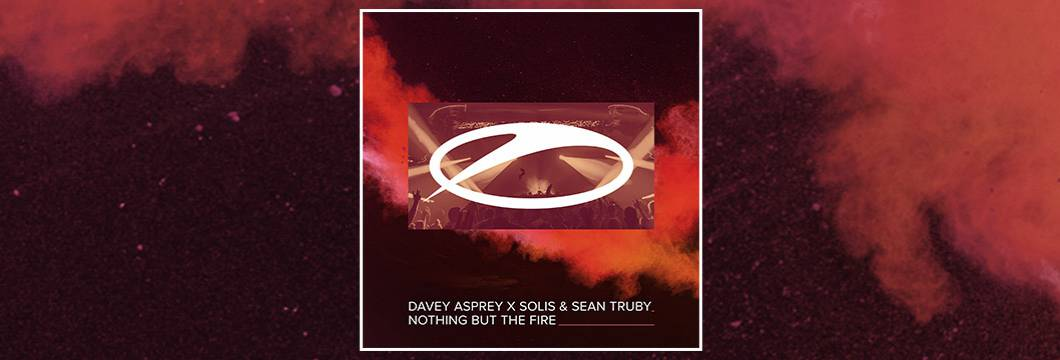 OUT NOW on ASOT: Davey Asprey x Solis & Sean Truby – Nothing But The Fire