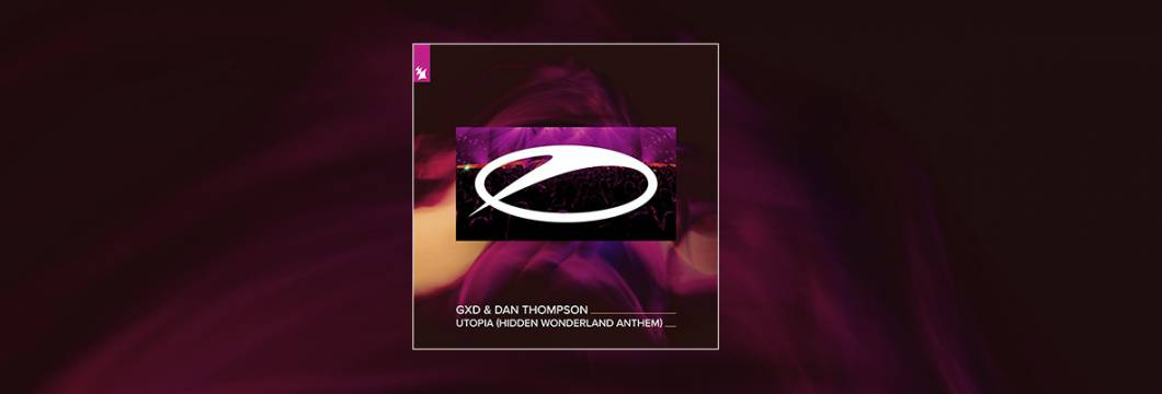 Out Now On A STATE OF TRANCE: GXD & Dan Thompson – Utopia (Hidden Wonderland Anthem)